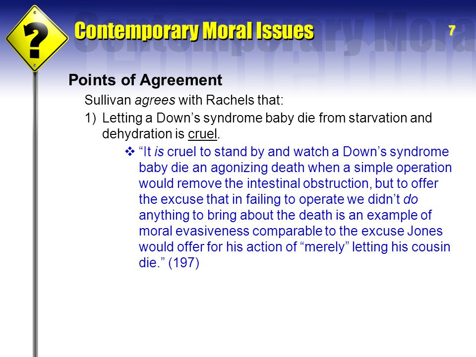 7 Points of Agreement Sullivan agrees with Rachels that: 1)Letting a Down's syndrome baby die from starvation and dehydration is cruel.