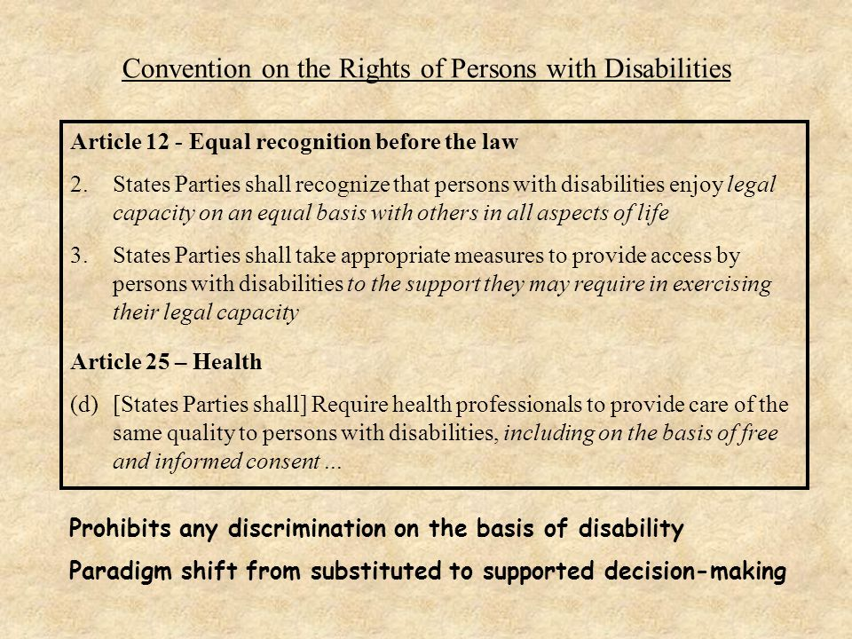 Convention on the Rights of Persons with Disabilities Article 12 - Equal recognition before the law 2.States Parties shall recognize that persons with disabilities enjoy legal capacity on an equal basis with others in all aspects of life 3.States Parties shall take appropriate measures to provide access by persons with disabilities to the support they may require in exercising their legal capacity Article 25 – Health (d)[States Parties shall] Require health professionals to provide care of the same quality to persons with disabilities, including on the basis of free and informed consent...