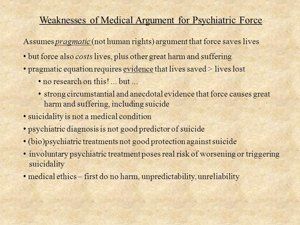 Weaknesses of Medical Argument for Psychiatric Force Assumes pragmatic (not human rights) argument that force saves lives but force also costs lives, plus other great harm and suffering pragmatic equation requires evidence that lives saved > lives lost no research on this!...