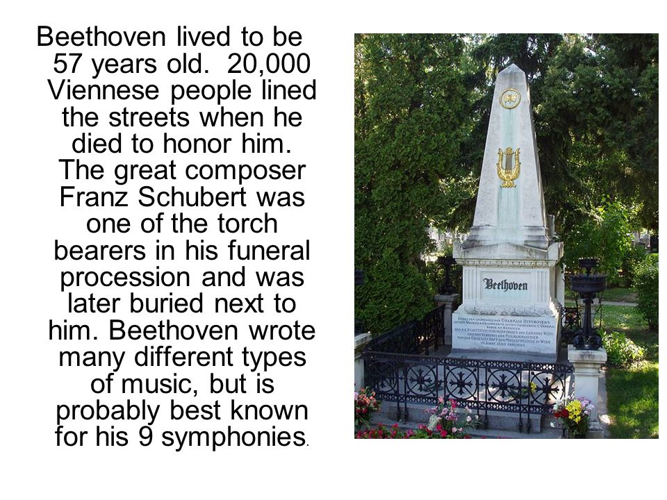 Beethoven lived to be 57 years old. 20,000 Viennese people lined the streets when he died to honor him. The great composer Franz Schubert was one of t