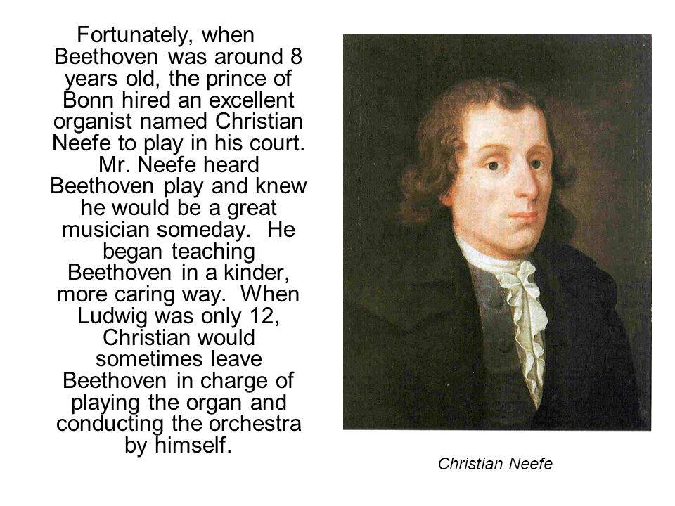 Fortunately, when Beethoven was around 8 years old, the prince of Bonn hired an excellent organist named Christian Neefe to play in his court. Mr. Nee