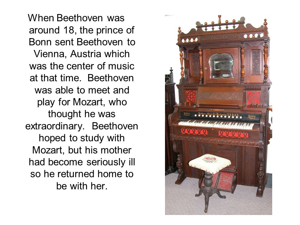 When Beethoven was around 18, the prince of Bonn sent Beethoven to Vienna, Austria which was the center of music at that time. Beethoven was able to m
