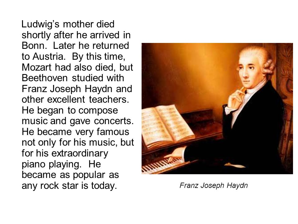 Ludwig's mother died shortly after he arrived in Bonn. Later he returned to Austria. By this time, Mozart had also died, but Beethoven studied with Fr