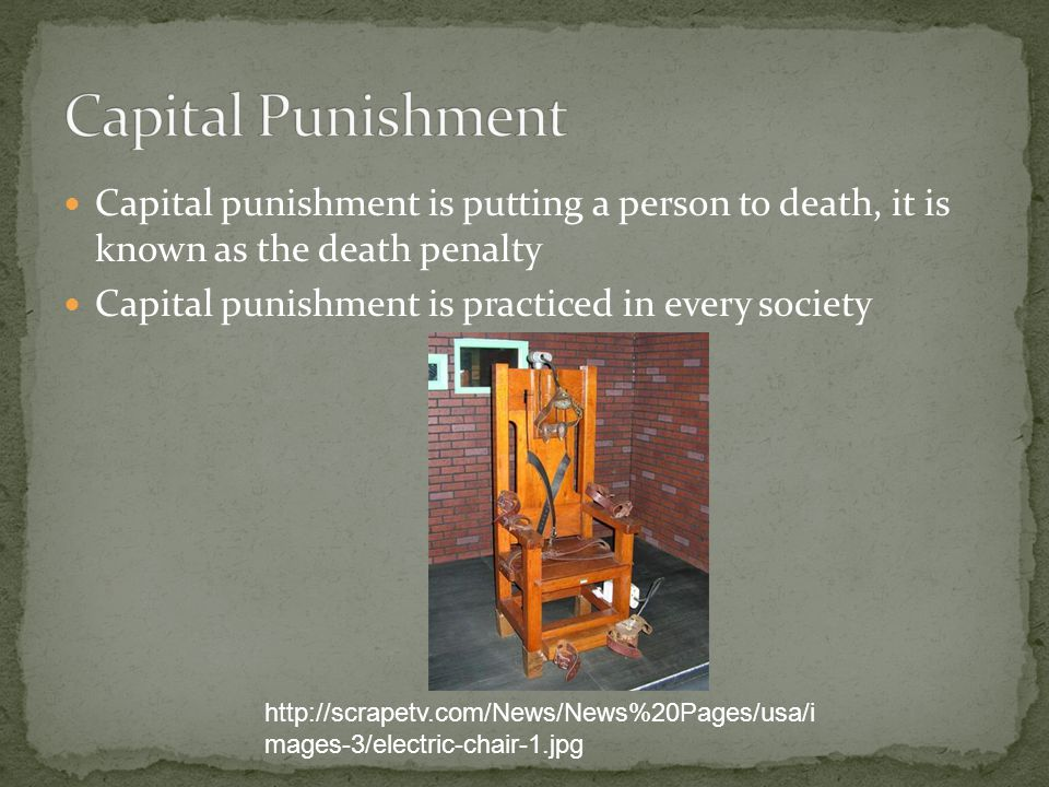 Capital punishment is putting a person to death, it is known as the death penalty Capital punishment is practiced in every society http://scrapetv.com/News/News%20Pages/usa/i mages-3/electric-chair-1.jpg