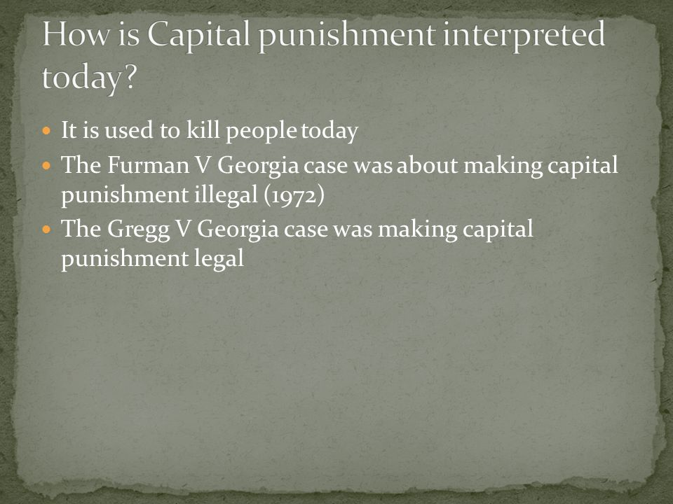 It is used to kill people today The Furman V Georgia case was about making capital punishment illegal (1972) The Gregg V Georgia case was making capital punishment legal