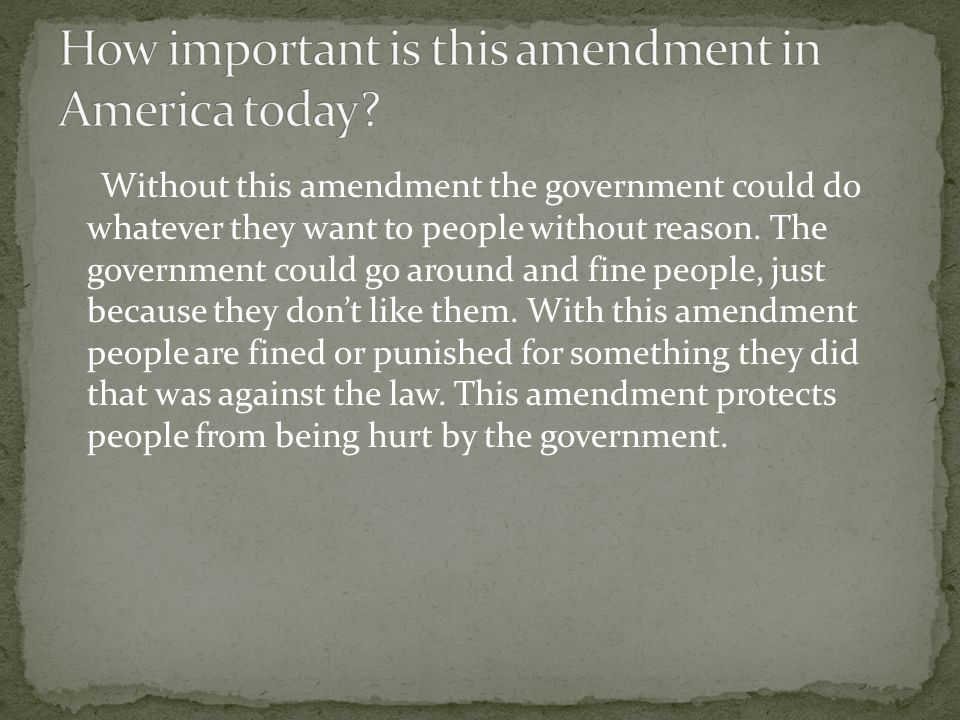 Without this amendment the government could do whatever they want to people without reason.