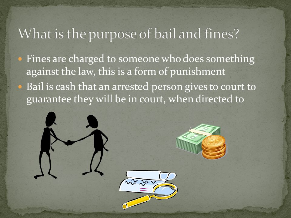 Fines are charged to someone who does something against the law, this is a form of punishment Bail is cash that an arrested person gives to court to guarantee they will be in court, when directed to