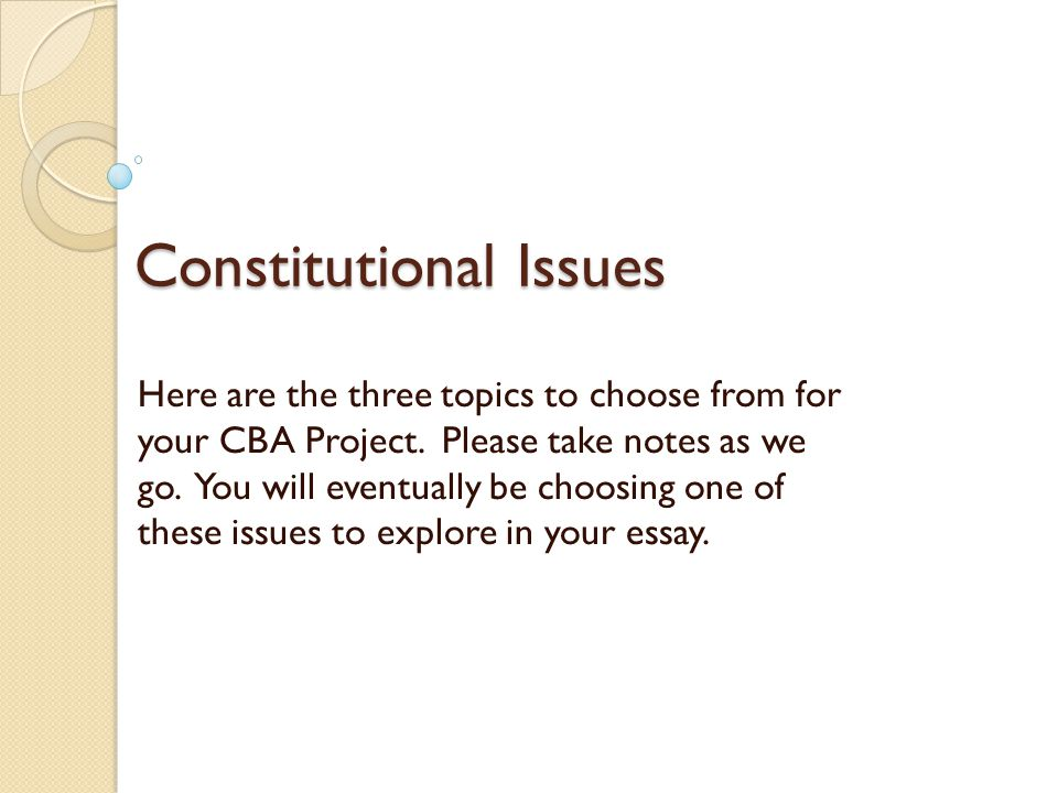 Constitutional Issues Here are the three topics to choose from for your CBA Project. Please take notes as we go. You will eventually be choosing one o