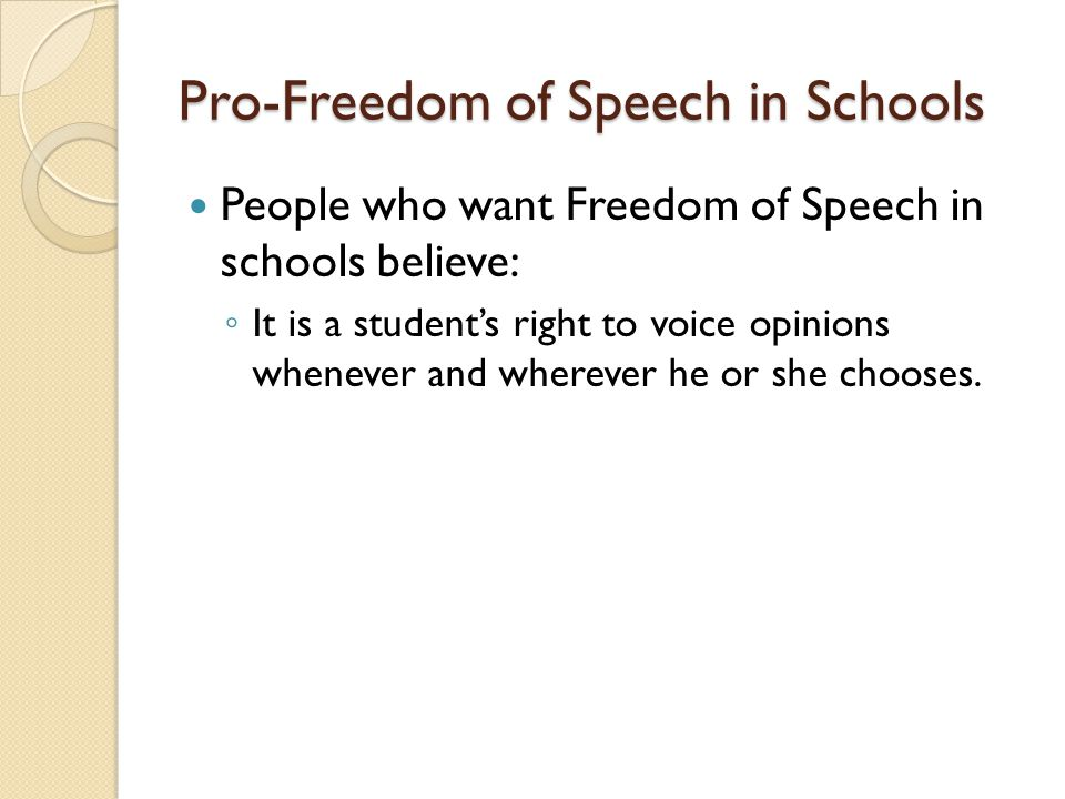Pro-Freedom of Speech in Schools People who want Freedom of Speech in schools believe: ◦ It is a student's right to voice opinions whenever and wherever he or she chooses.