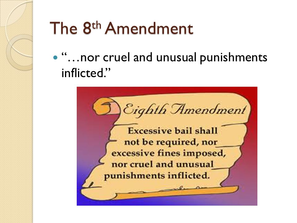 The 8 th Amendment …nor cruel and unusual punishments inflicted.