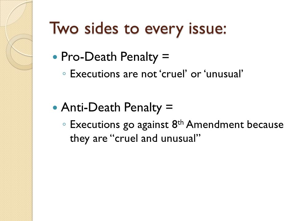 Two sides to every issue: Pro-Death Penalty = ◦ Executions are not 'cruel' or 'unusual' Anti-Death Penalty = ◦ Executions go against 8 th Amendment be