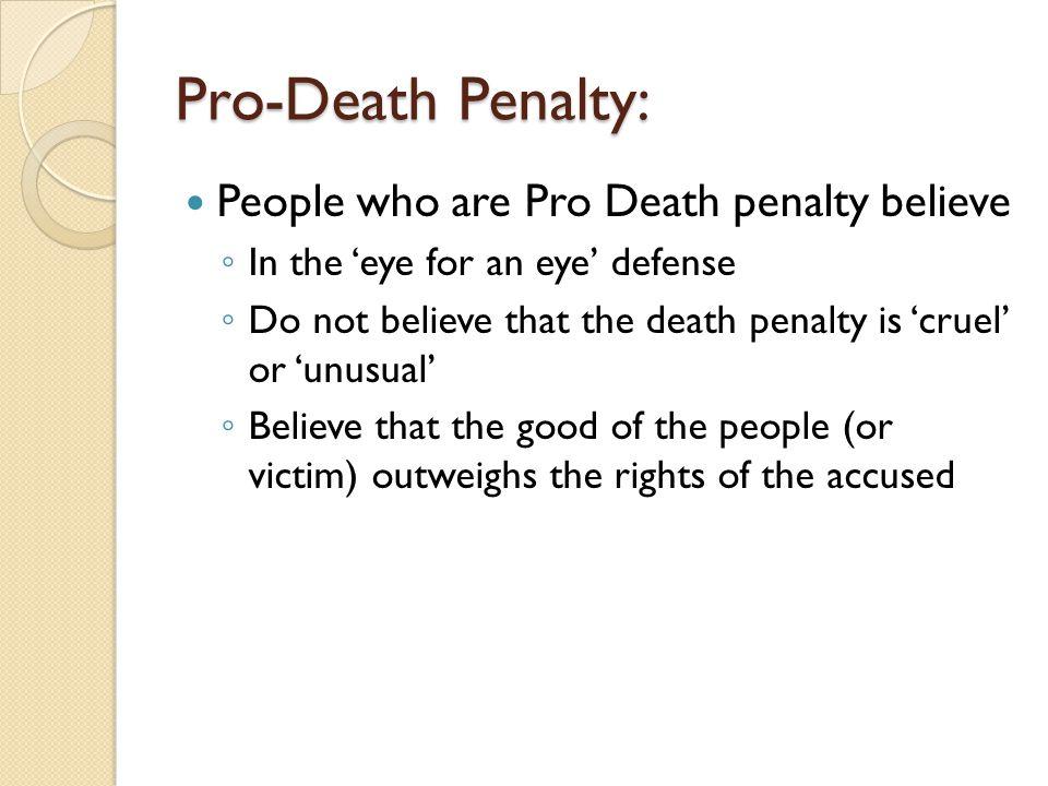 Pro-Death Penalty: People who are Pro Death penalty believe ◦ In the 'eye for an eye' defense ◦ Do not believe that the death penalty is 'cruel' or 'u