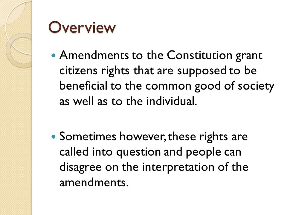 Overview Amendments to the Constitution grant citizens rights that are supposed to be beneficial to the common good of society as well as to the indiv