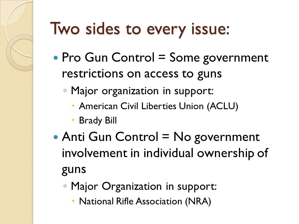 Two sides to every issue: Pro Gun Control = Some government restrictions on access to guns ◦ Major organization in support:  American Civil Liberties Union (ACLU)  Brady Bill Anti Gun Control = No government involvement in individual ownership of guns ◦ Major Organization in support:  National Rifle Association (NRA)
