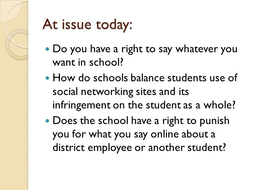 At issue today: Do you have a right to say whatever you want in school? How do schools balance students use of social networking sites and its infring