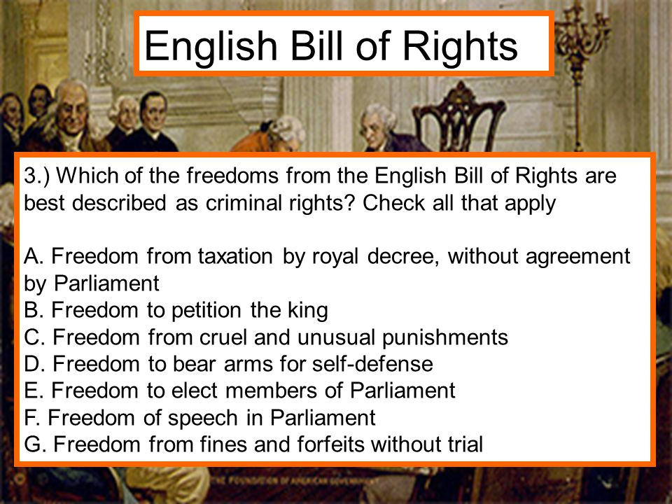 3.) Which of the freedoms from the English Bill of Rights are best described as criminal rights? Check all that apply A. Freedom from taxation by roya
