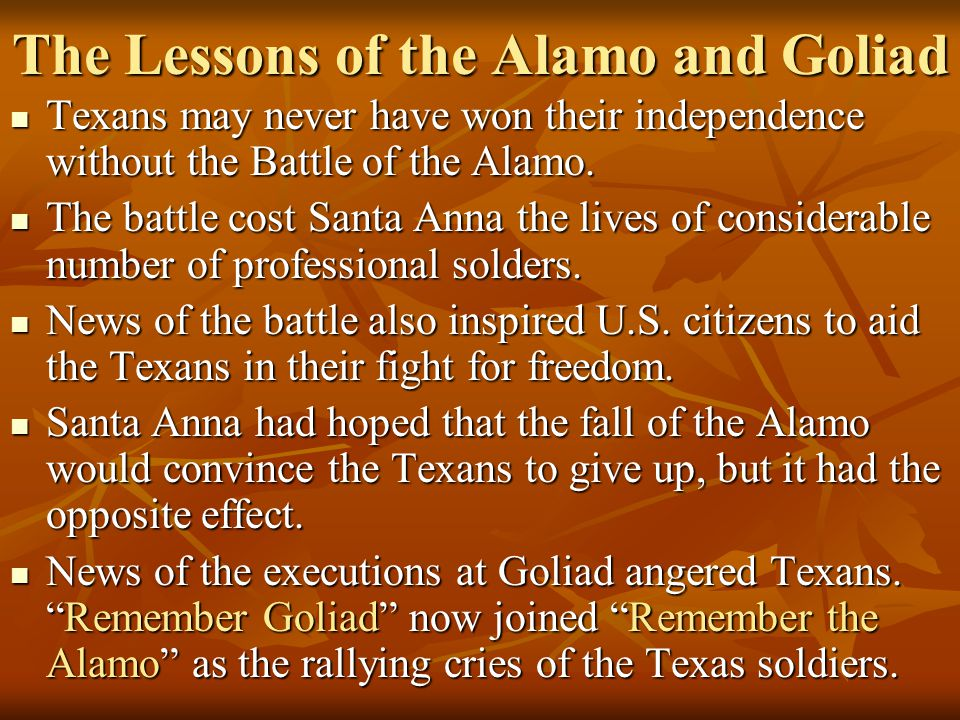 The Lessons of the Alamo and Goliad Texans may never have won their independence without the Battle of the Alamo.