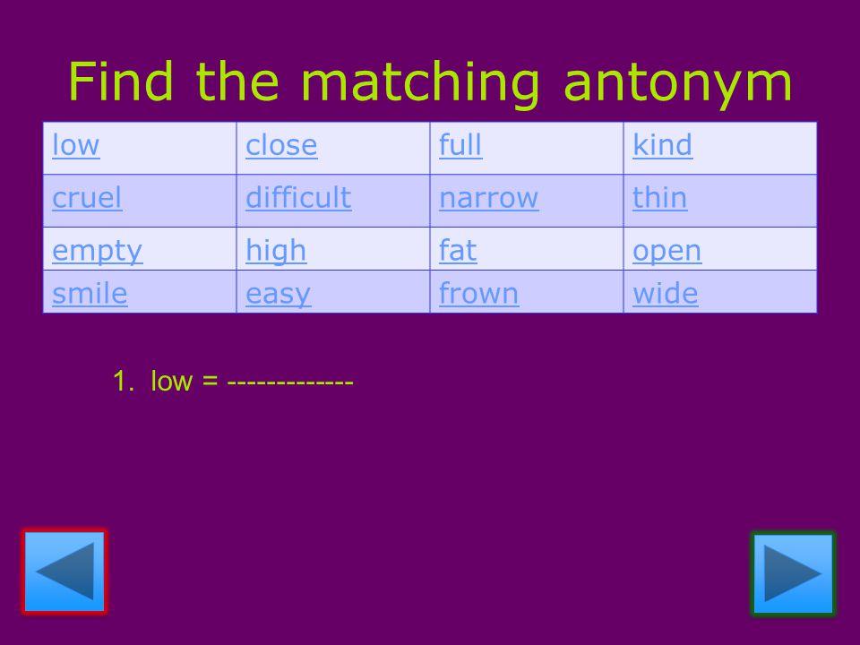 Find the matching antonym lowclosefullkind crueldifficultnarrowthin emptyhighfatopen smileeasyfrownwide 1.