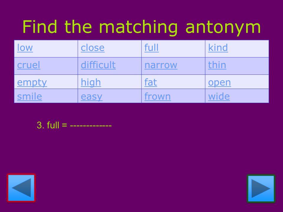 Find the matching antonym lowclosefullkind crueldifficultnarrowthin emptyhighfatopen smileeasyfrownwide 3.