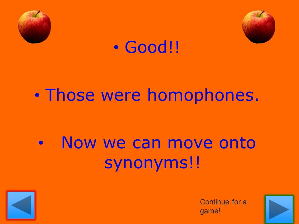 Good!! Those were homophones. Now we can move onto synonyms!! Continue for a game!
