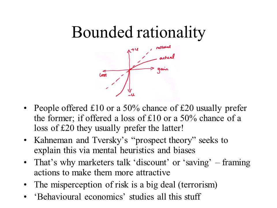 Bounded rationality People offered £10 or a 50% chance of £20 usually prefer the former; if offered a loss of £10 or a 50% chance of a loss of £20 they usually prefer the latter.