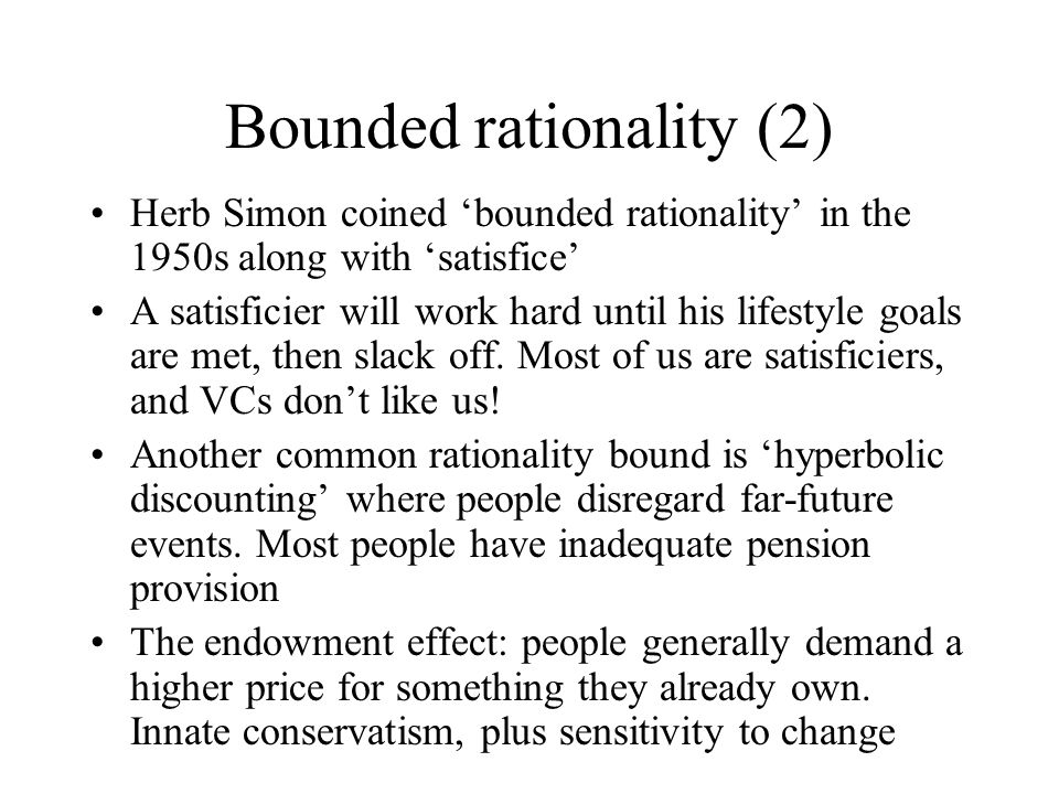Bounded rationality (2) Herb Simon coined 'bounded rationality' in the 1950s along with 'satisfice' A satisficier will work hard until his lifestyle goals are met, then slack off.
