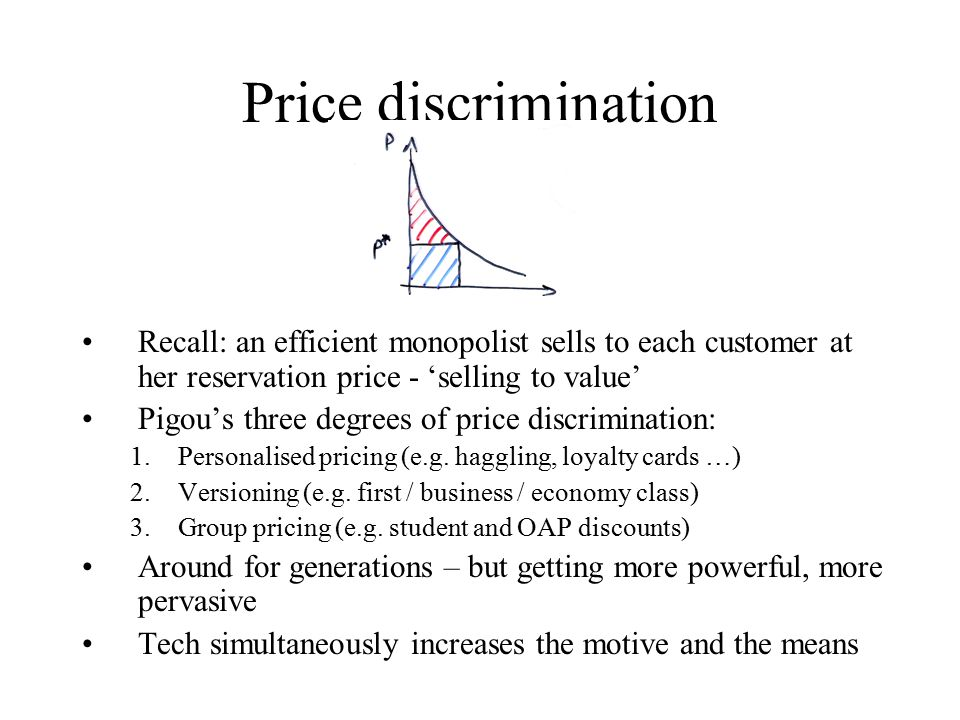 Price discrimination Recall: an efficient monopolist sells to each customer at her reservation price - 'selling to value' Pigou's three degrees of price discrimination: 1.Personalised pricing (e.g.