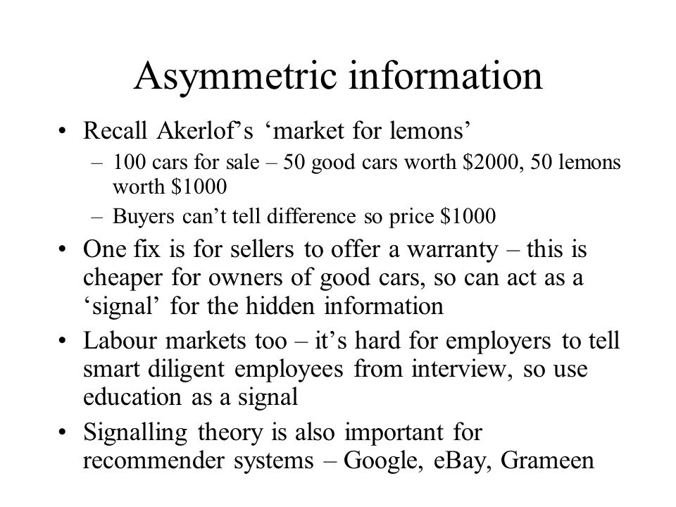 Asymmetric information Recall Akerlof's 'market for lemons' –100 cars for sale – 50 good cars worth $2000, 50 lemons worth $1000 –Buyers can't tell di