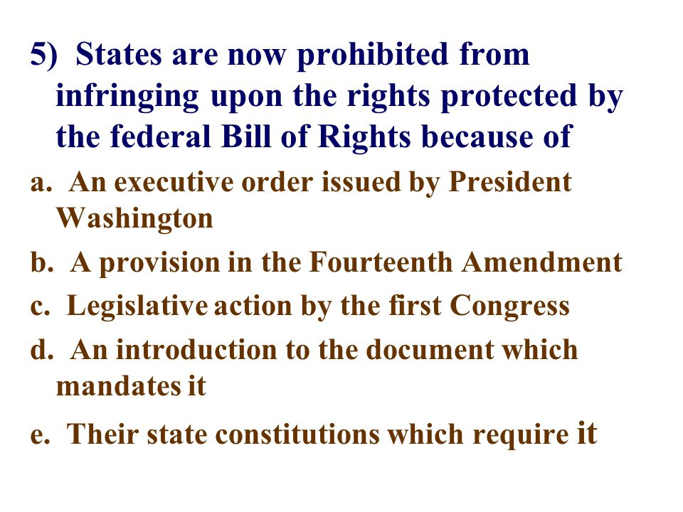 5) States are now prohibited from infringing upon the rights protected by the federal Bill of Rights because of a. An executive order issued by Presid