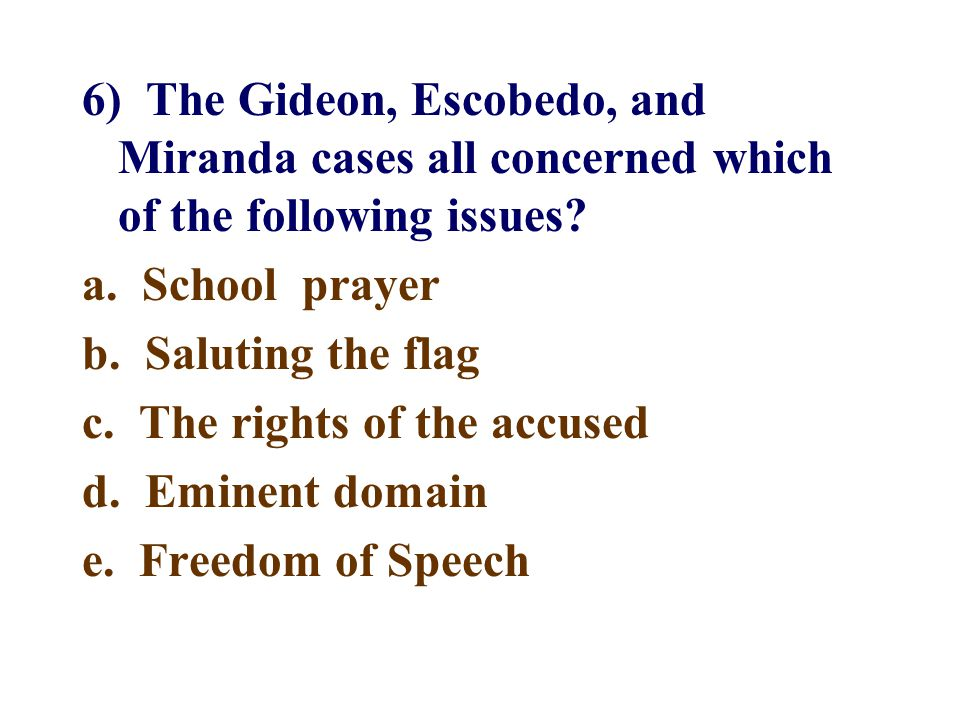 6) The Gideon, Escobedo, and Miranda cases all concerned which of the following issues? a. School prayer b. Saluting the flag c. The rights of the acc