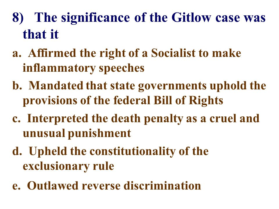 8) The significance of the Gitlow case was that it a. Affirmed the right of a Socialist to make inflammatory speeches b. Mandated that state governmen