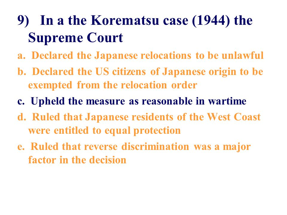 9) In a the Korematsu case (1944) the Supreme Court a. Declared the Japanese relocations to be unlawful b. Declared the US citizens of Japanese origin