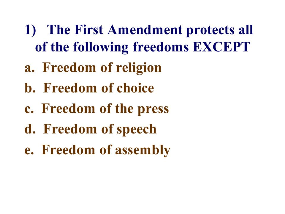 1) The First Amendment protects all of the following freedoms EXCEPT a.