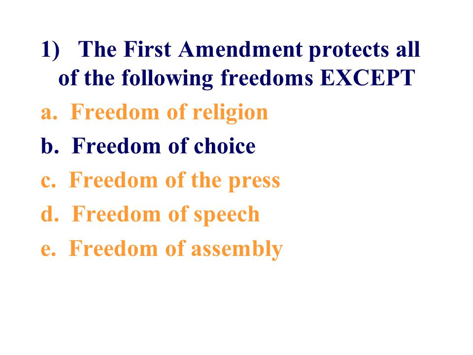 1) The First Amendment protects all of the following freedoms EXCEPT a. Freedom of religion b. Freedom of choice c. Freedom of the press d. Freedom of