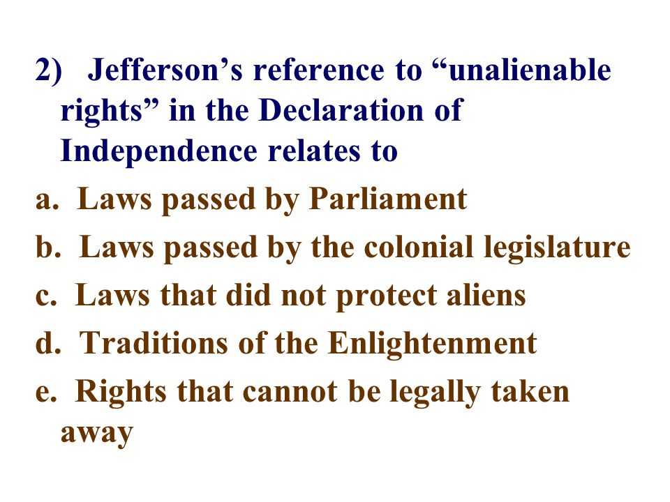 2) Jefferson's reference to unalienable rights in the Declaration of Independence relates to a.