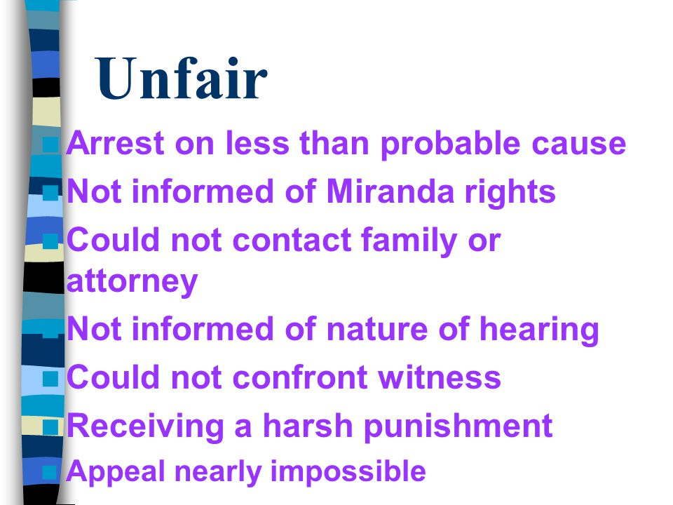 Unfair Arrest on less than probable cause Not informed of Miranda rights Could not contact family or attorney Not informed of nature of hearing Could not confront witness Receiving a harsh punishment Appeal nearly impossible