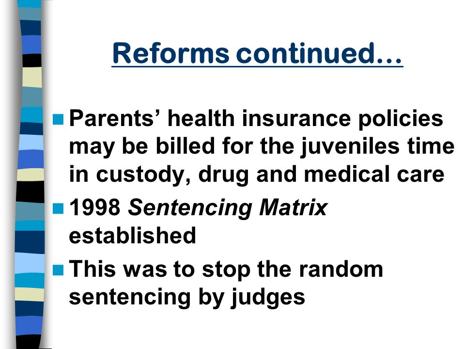 Reforms continued… Parents' health insurance policies may be billed for the juveniles time in custody, drug and medical care 1998 Sentencing Matrix established This was to stop the random sentencing by judges