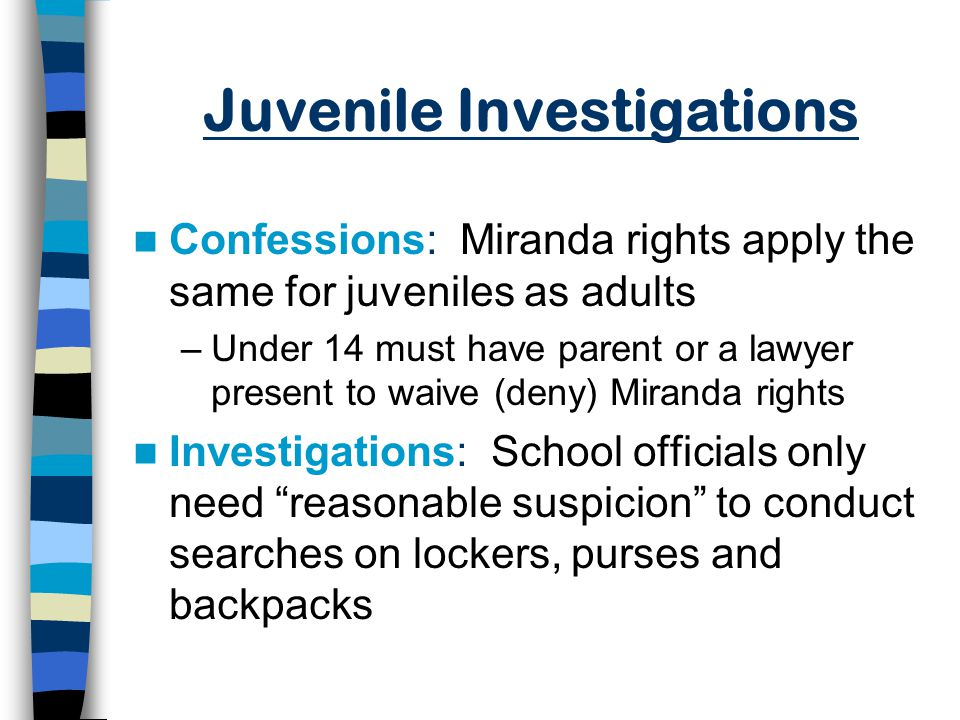 Juvenile Investigations Confessions: Miranda rights apply the same for juveniles as adults –Under 14 must have parent or a lawyer present to waive (deny) Miranda rights Investigations: School officials only need reasonable suspicion to conduct searches on lockers, purses and backpacks