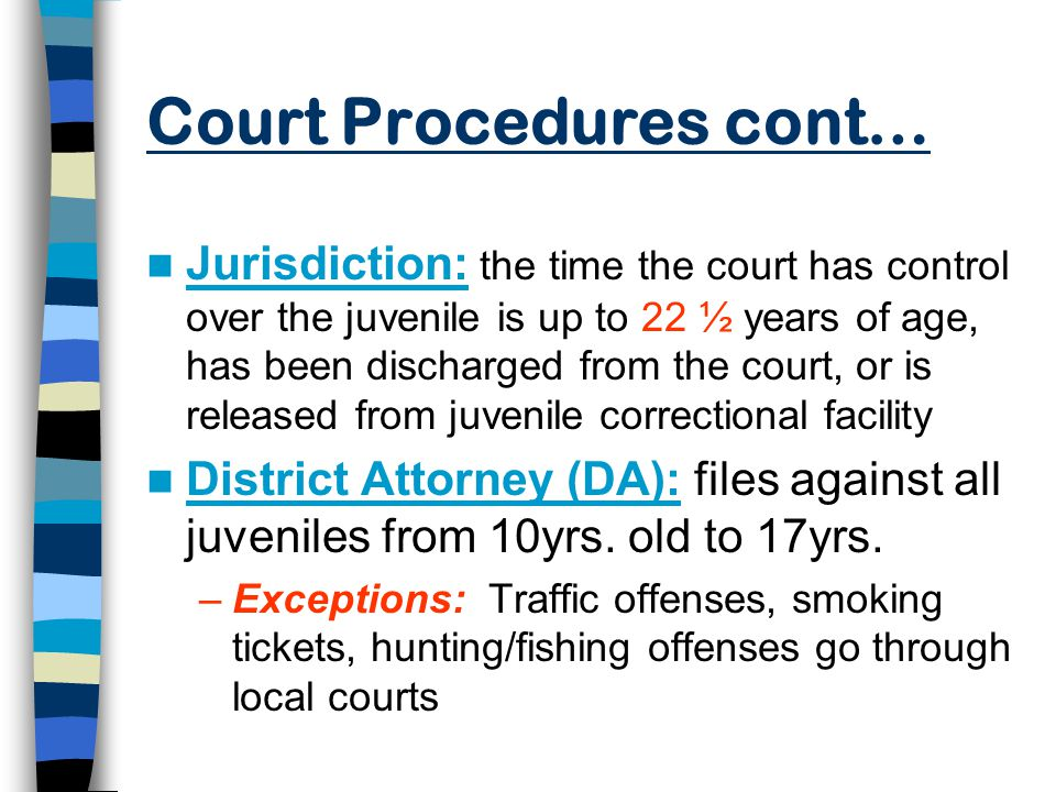 Court Procedures cont… Jurisdiction: the time the court has control over the juvenile is up to 22 ½ years of age, has been discharged from the court, or is released from juvenile correctional facility District Attorney (DA): files against all juveniles from 10yrs.