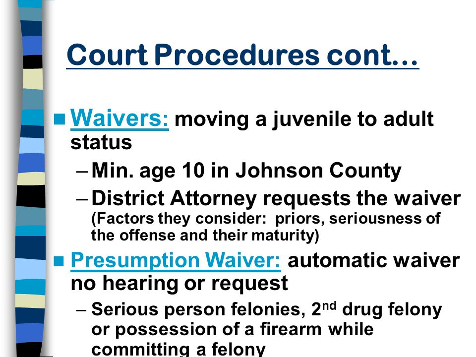 Court Procedures cont… Waivers : moving a juvenile to adult status –Min.