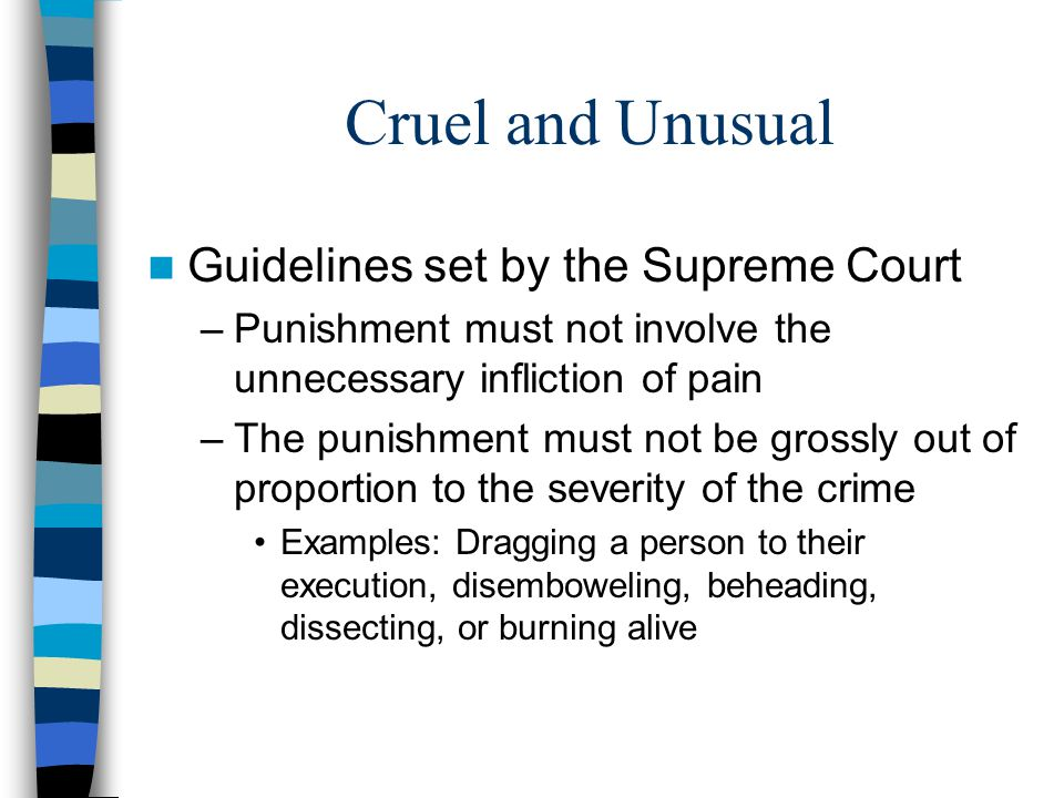 Cruel and Unusual Guidelines set by the Supreme Court –Punishment must not involve the unnecessary infliction of pain –The punishment must not be grossly out of proportion to the severity of the crime Examples: Dragging a person to their execution, disemboweling, beheading, dissecting, or burning alive