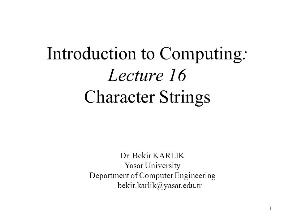 1 Introduction to Computing: Lecture 16 Character Strings Dr.