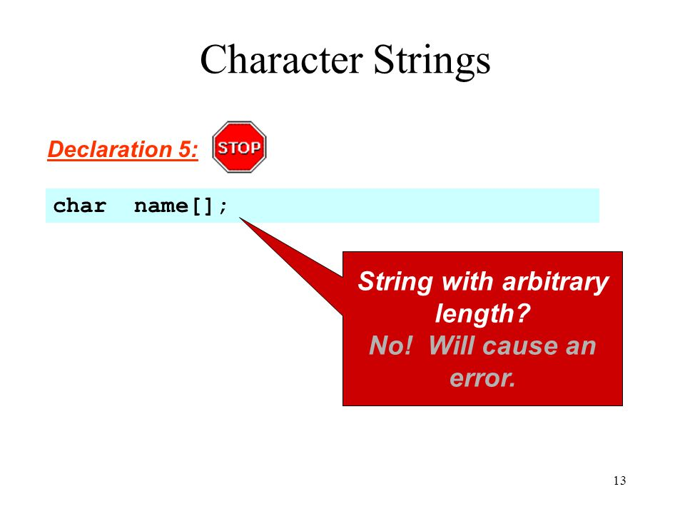 13 Character Strings Declaration 5: char name[]; String with arbitrary length.