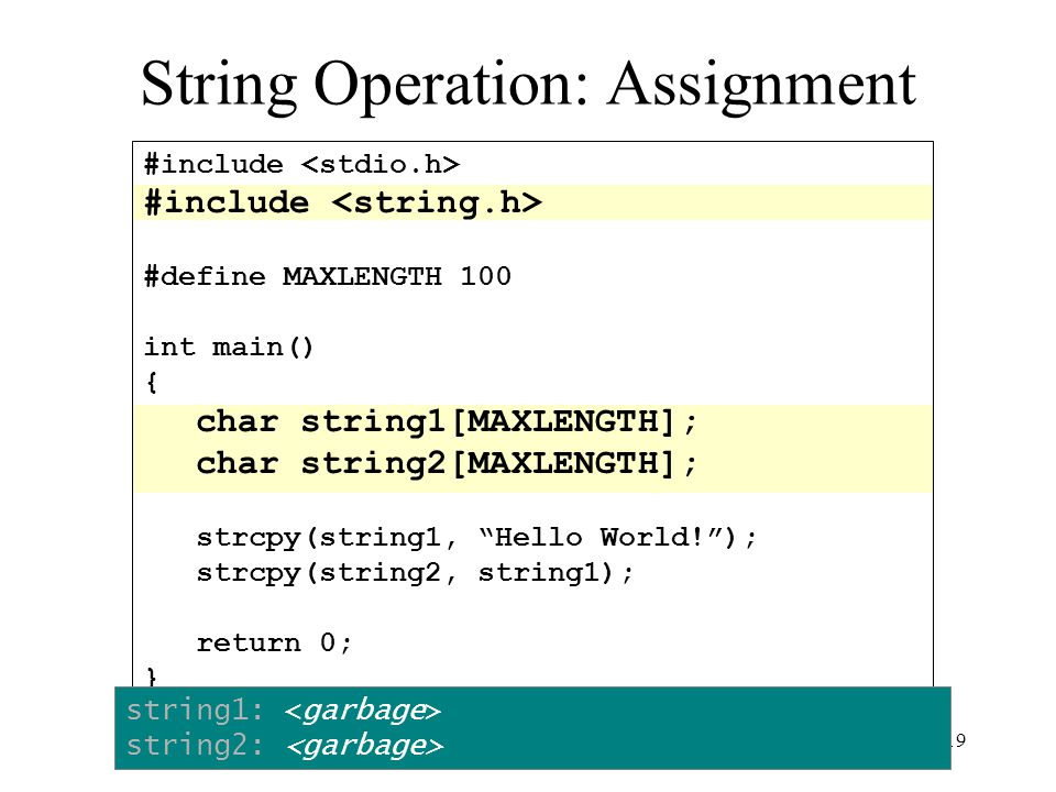 19 #include #define MAXLENGTH 100 int main() { char string1[MAXLENGTH]; char string2[MAXLENGTH]; strcpy(string1, Hello World! ); strcpy(string2, string1); return 0; } String Operation: Assignment string1: string2: