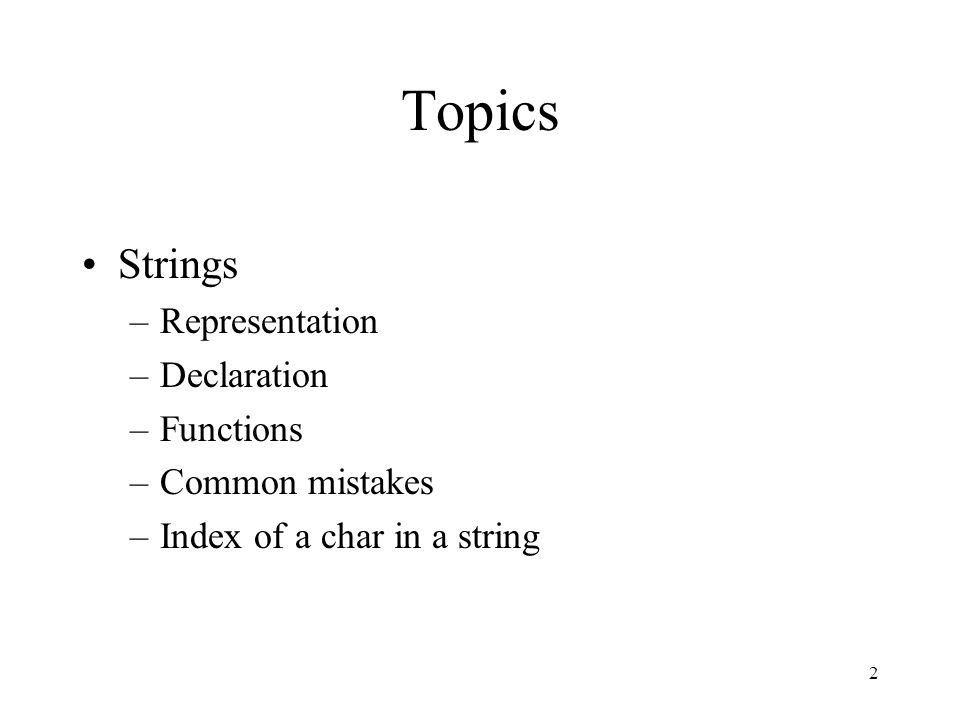 2 Topics Strings –Representation –Declaration –Functions –Common mistakes –Index of a char in a string