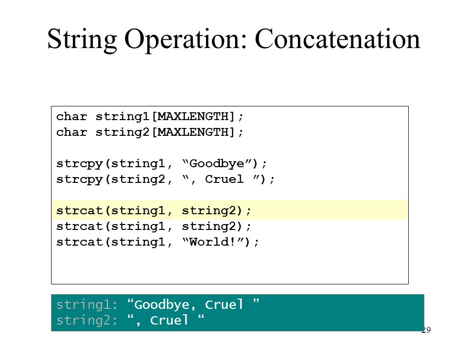 29 char string1[MAXLENGTH]; char string2[MAXLENGTH]; strcpy(string1, Goodbye ); strcpy(string2, , Cruel ); strcat(string1, string2); strcat(string1, World! ); string1: Goodbye, Cruel string2: , Cruel String Operation: Concatenation