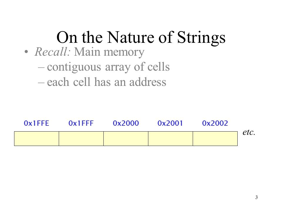 3 On the Nature of Strings Recall: Main memory –contiguous array of cells –each cell has an address 0x1FFF0x20000x20010x20020x1FFE etc.