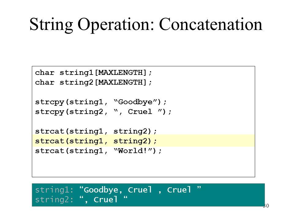 30 string1: Goodbye, Cruel, Cruel string2: , Cruel String Operation: Concatenation char string1[MAXLENGTH]; char string2[MAXLENGTH]; strcpy(string1, Goodbye ); strcpy(string2, , Cruel ); strcat(string1, string2); strcat(string1, World! );