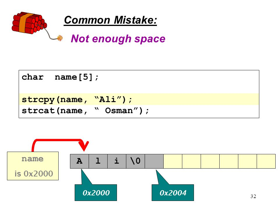 32 Common Mistake: char name[5]; strcpy(name, Ali ); strcat(name, Osman ); Not enough space Ali\0 0x2000 0x2004 name is 0x2000