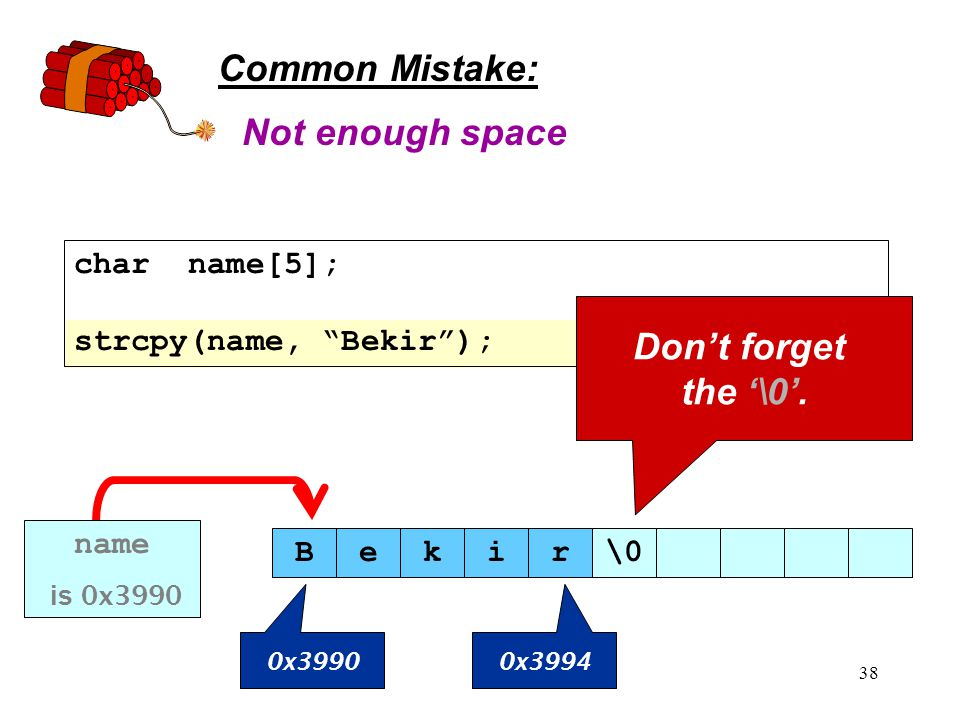 38 Common Mistake: char name[5]; strcpy(name, Bekir ); Not enough space Don't forget the '\0'.